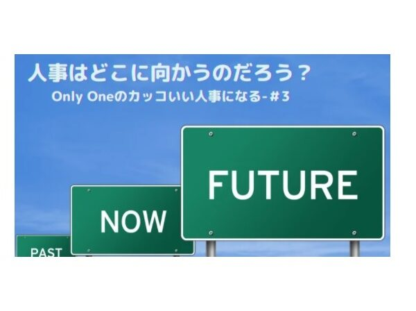 志水静香 日経comemo記事:人事はどこへ向かうのだろう?「Only Oneのカッコいい人事になる」-#3